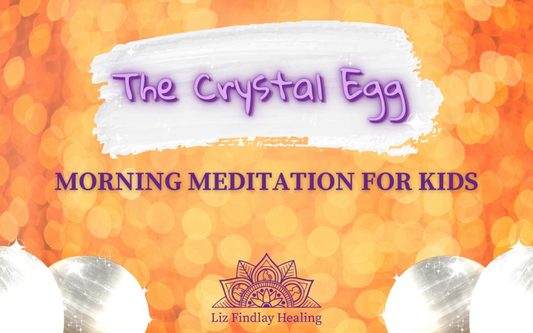 The Crystal Egg – Morning Meditation (For Kids) with Liz Findlay
